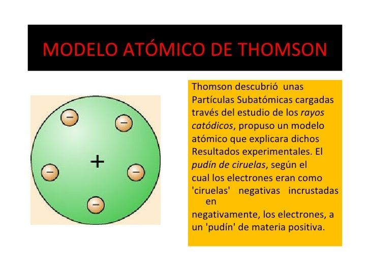 MODELO ATÓMICO DE THOMSON <ul><li>Thomson descubrió  unas </li></ul><ul><li>Partículas Subatómicas cargadas </li></ul><ul>...