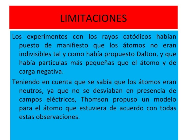 LIMITACIONES <ul><li>Los experimentos con los rayos catódicos habían puesto de manifiesto que los átomos no eran indivisib...