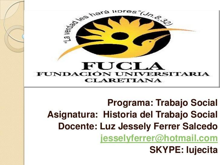 Programa: Trabajo Social <br />Asignatura:  Historia del Trabajo Social<br />Docente: Luz Jessely Ferrer Salcedo<br />jess...