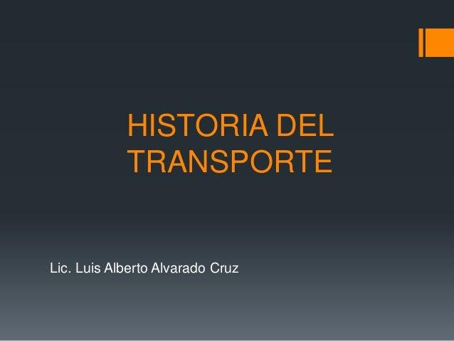 HISTORIA DEL TRANSPORTE Lic. Luis Alberto Alvarado Cruz