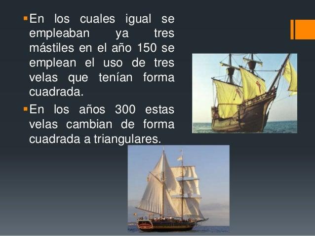 En los cuales igual se empleaban ya tres mástiles en el año 150 se emplean el uso de tres velas que tenían forma cuadrada...