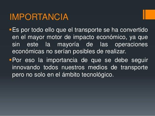 IMPORTANCIA Es por todo ello que el transporte se ha convertido en el mayor motor de impacto económico, ya que sin este l...