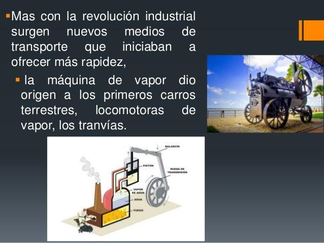 Mas con la revolución industrial surgen nuevos medios de transporte que iniciaban a ofrecer más rapidez,  la máquina de ...