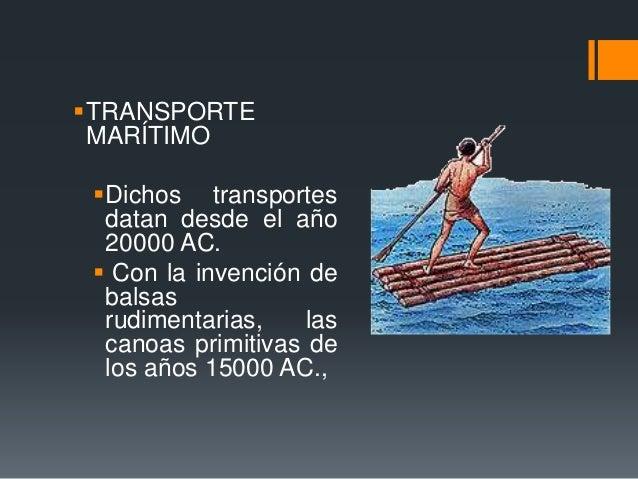 TRANSPORTE MARÍTIMO Dichos transportes datan desde el año 20000 AC.  Con la invención de balsas rudimentarias, las cano...
