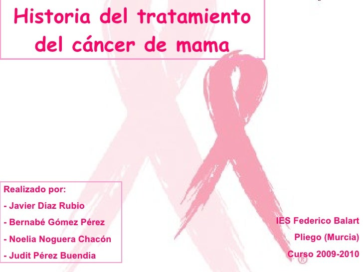 Historia del tratamiento del cáncer de mama Realizado por: - Javier Díaz Rubio - Bernabé Gómez Pérez - Noelia Noguera Chac...