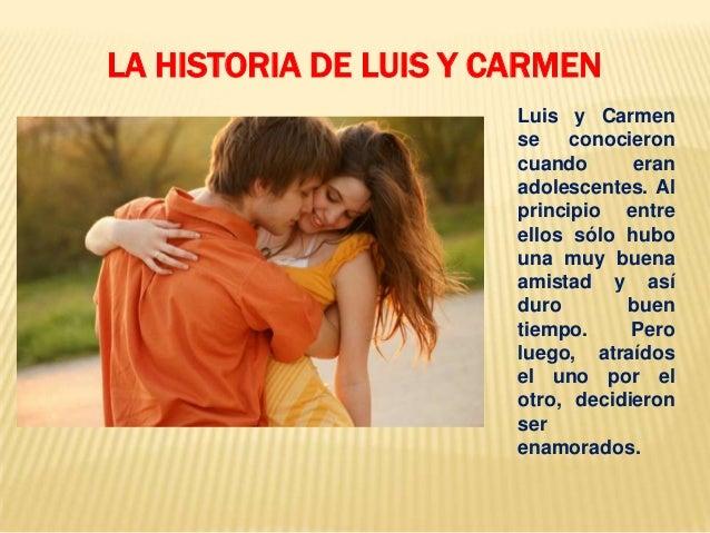 Luis y Carmen se conocieron cuando eran adolescentes. Al principio entre ellos sólo hubo una muy buena amistad y así duro ...