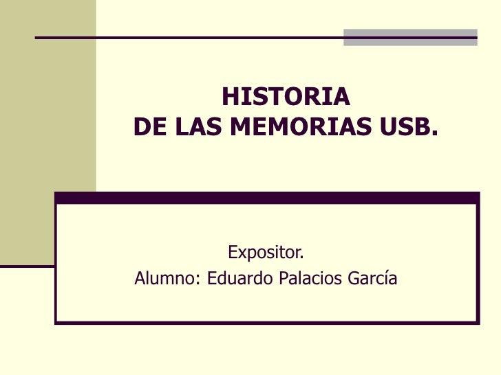 HISTORIA  DE LAS MEMORIAS USB. Expositor. Alumno: Eduardo Palacios García
