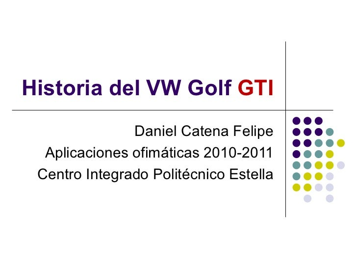 Historia del VW Golf  GTI Daniel Catena Felipe Aplicaciones ofimáticas 2010-2011 Centro Integrado Politécnico Estella