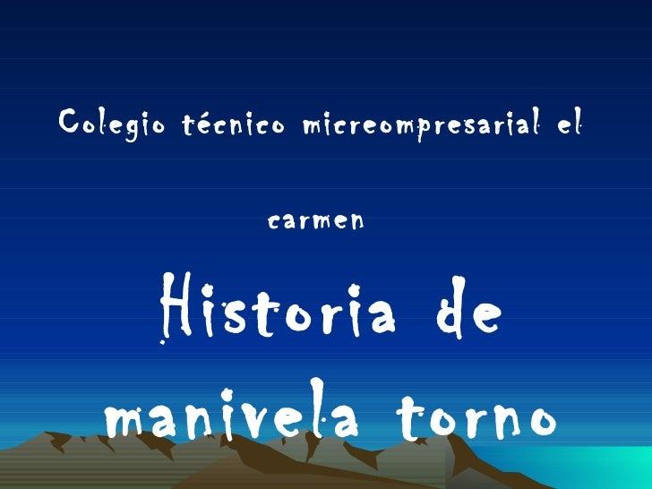 <ul><li>Colegio técnico  micreompresarial  el carmen   Historia de manivela torno </li></ul>