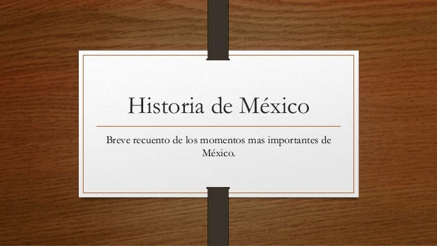 Historia de México Breve recuento de los momentos mas importantes de México.