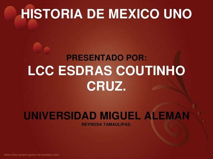 HISTORIA DE MEXICO UNOPRESENTADO POR:LCC ESDRAS COUTINHO CRUZ.UNIVERSIDAD MIGUEL ALEMANREYNOSA TAMAULIPAS.<br />