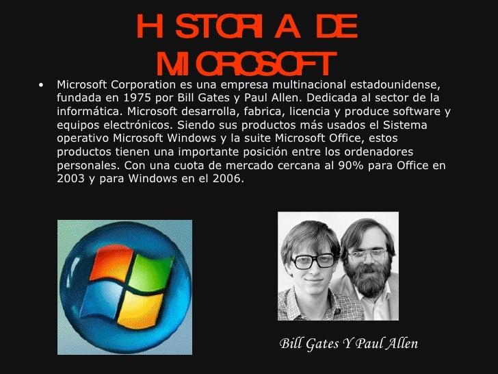 HISTORIA DE MICROSOFT <ul><li>Microsoft Corporation es una empresa multinacional estadounidense, fundada en 1975 por Bill ...