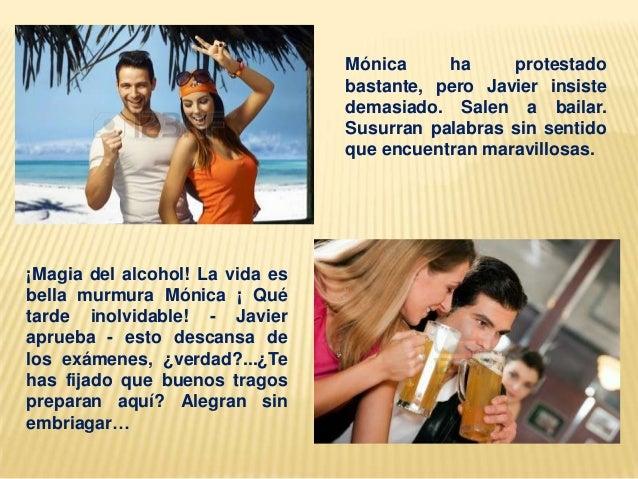 Mónica ha protestado bastante, pero Javier insiste demasiado. Salen a bailar. Susurran palabras sin sentido que encuentran...