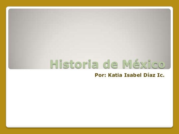 Historia de México       Por: Katia Isabel Díaz Ic.
