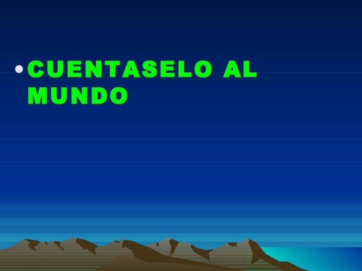 <ul><li>CUENTASELO AL MUNDO </li></ul>