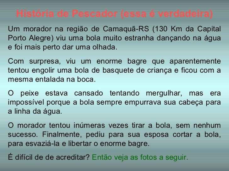 História de Pescador (essa é verdadeira) Um morador na região de Camaquã-RS (130 Km da Capital Porto Alegre) viu uma bola ...