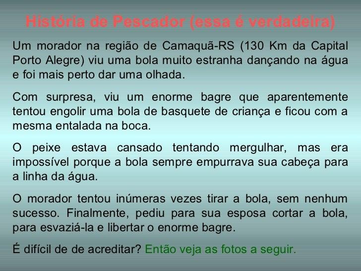 História de Pescador (essa é verdadeira)Um morador na região de Camaquã-RS (130 Km da CapitalPorto Alegre) viu uma bola mu...