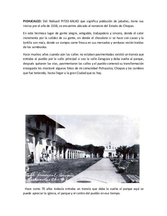 PICHUCALCO: Del Náhuatl PITZO-KALKO que significa población de jabalíes, tiene sus inicios por el año de 1538, se encuentr...