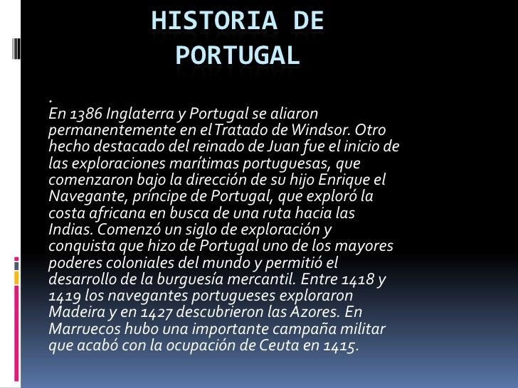 Historia de Portugal<br />.<br />En 1386 Inglaterra y Portugal se aliaron permanentemente en el Tratado de Windsor. Otro h...