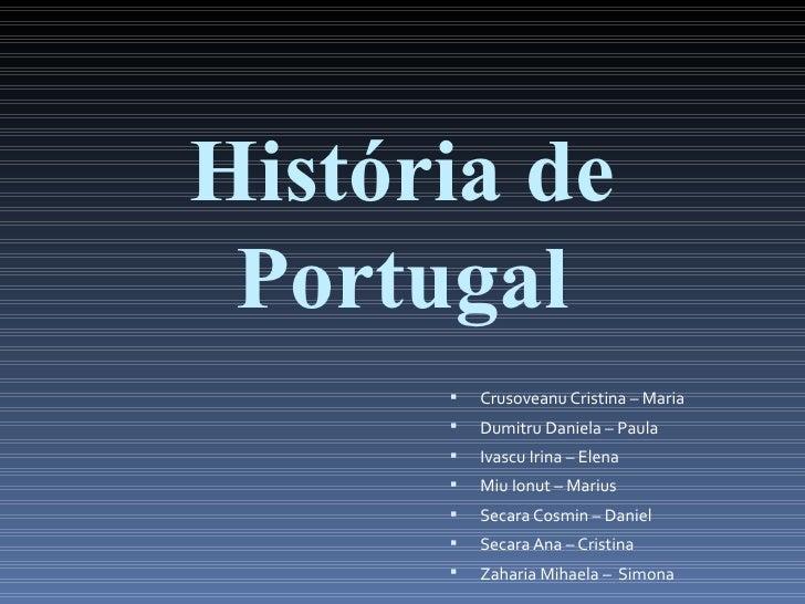 História de Portugal         Crusoveanu Cristina – Maria         Dumitru Daniela – Paula         Ivascu Irina – Elena  ...