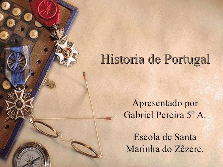 Historia de Portugal     Apresentado por    Gabriel Pereira 5º A.     Escola de Santa    Marinha do Zêzere.