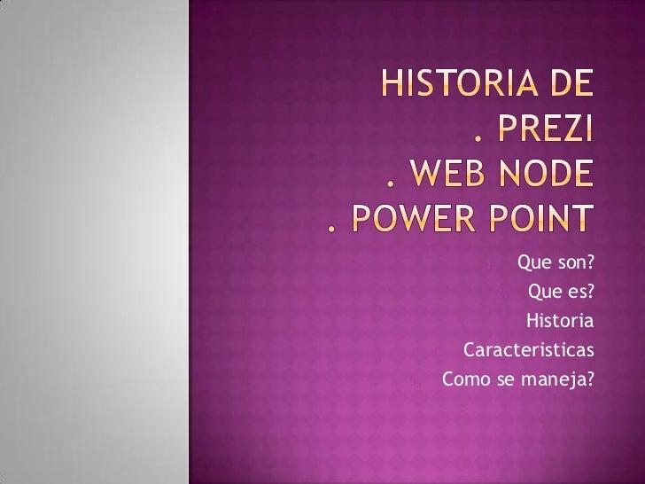 Historia de . Prezi. Web node. Powerpoint<br />Que son?<br />Que es?<br />Historia<br />Caracteristicas<br />Como se manej...