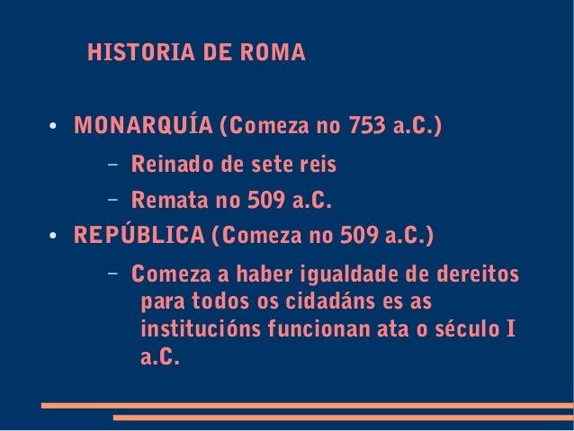 HISTORIA DE ROMA ● MONARQUÍA (Comeza no 753 a.C.) – Reinado de sete reis – Remata no 509 a.C. ● REPÚBLICA (Comeza no 509 a...