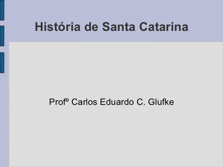 História de Santa Catarina Profº Carlos Eduardo C. Glufke