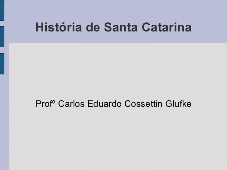 História de Santa Catarina Profº Carlos Eduardo Cossettin Glufke