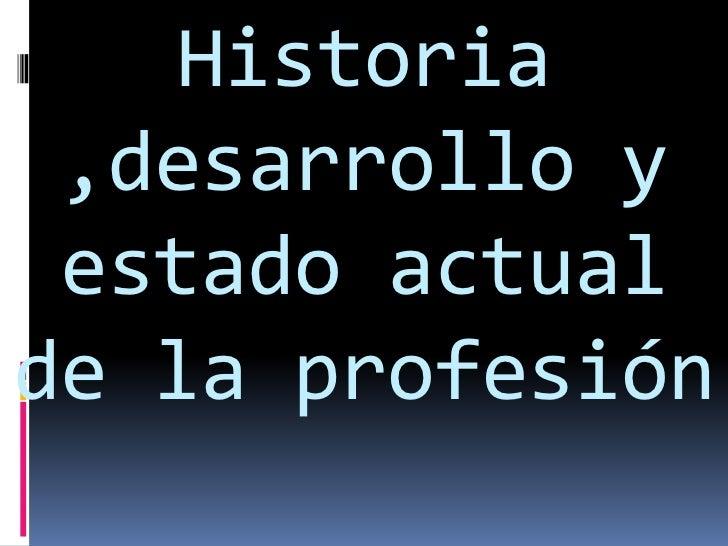 Historia ,desarrollo y estado actual de la profesión <br />