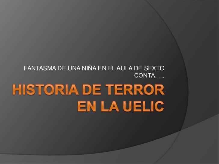 Historia de Terror en la UELIC <br />FANTASMA DE UNA NIÑA EN EL AULA DE SEXTO CONTA…..<br />
