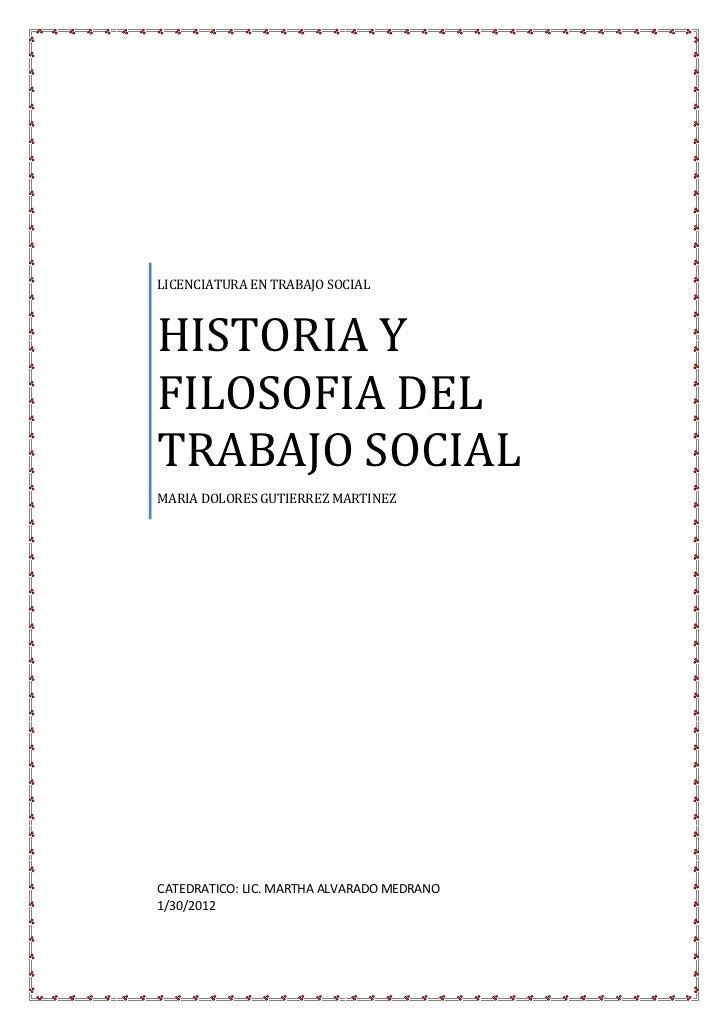 LICENCIATURA EN TRABAJO SOCIALHISTORIA YFILOSOFIA DELTRABAJO SOCIALMARIA DOLORES GUTIERREZ MARTINEZCATEDRATICO: LIC. MARTH...