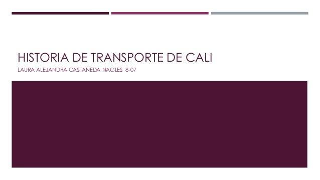 HISTORIA DE TRANSPORTE DE CALI  LAURA ALEJANDRA CASTAÑEDA NAGLES 8-07