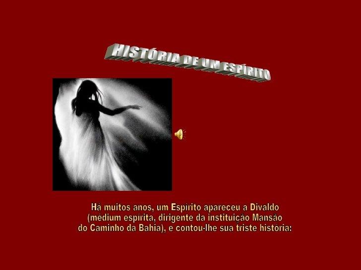 HISTÓRIA DE UM ESPÍRITO  Há muitos anos, um Espírito apareceu a Divaldo  (médium espírita, dirigente da instituição Mansão...