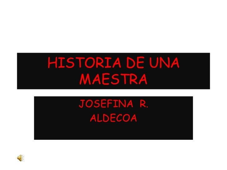 HISTORIA DE UNA   MAESTRA   JOSEFINA R.     ALDECOA