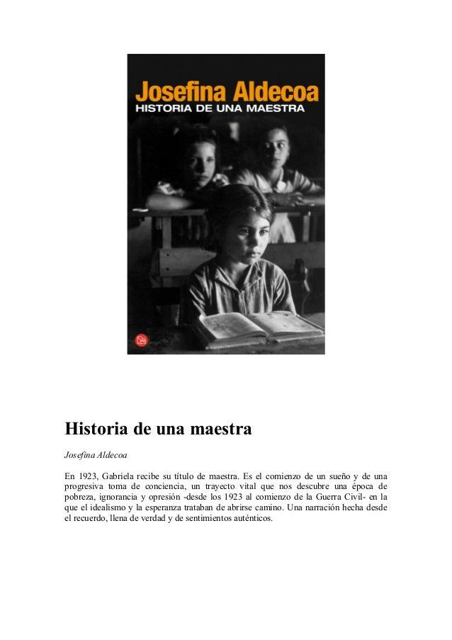 Historia de una maestra Josefina Aldecoa En 1923, Gabriela recibe su título de maestra. Es el comienzo de un sueño y de un...