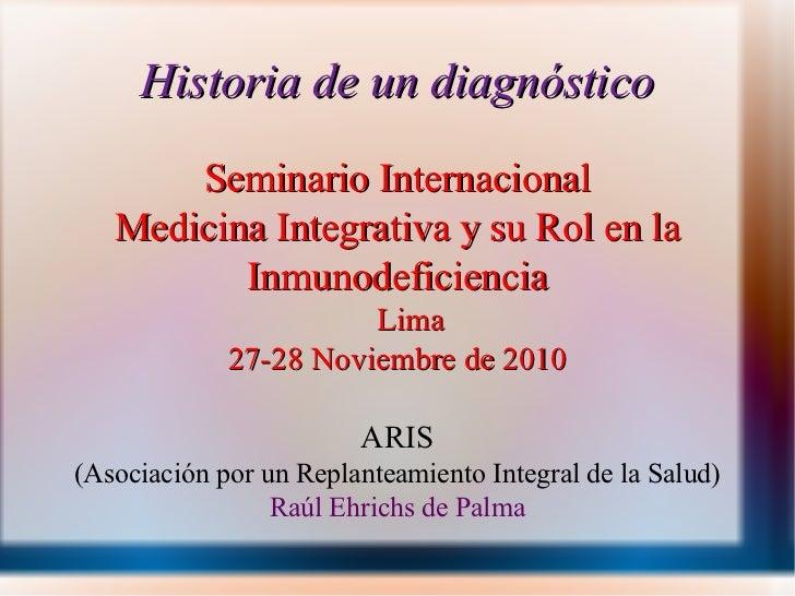 Historia de un diagnóstico Seminario Internacional Medicina Integrativa y su Rol en la Inmunodeficiencia Lima 27-28 Noviem...