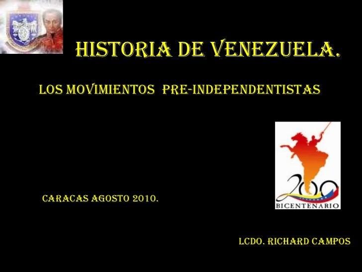 HISTORIA DE VENEZUELA.<br />LOS MOVIMIENTOS  PRE-INDEPENDENTISTAS<br />Caracas Agosto 2010.<br />Lcdo. Richard Campos<br />