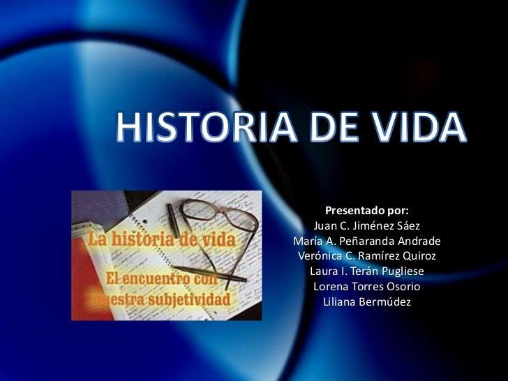 HISTORIA DE VIDA <br />Presentado por:<br />Juan C. Jiménez Sáez <br />María A. Peñaranda Andrade<br />Verónica C. Ramírez...