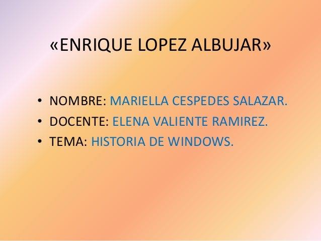 «ENRIQUE LOPEZ ALBUJAR» • NOMBRE: MARIELLA CESPEDES SALAZAR. • DOCENTE: ELENA VALIENTE RAMIREZ. • TEMA: HISTORIA DE WINDOW...