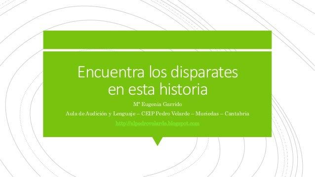 Encuentra los disparates en esta historia Mª Eugenia Garrido Aula de Audición y Lenguaje – CEIP Pedro Velarde – Muriedas –...