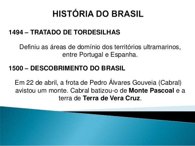 1494 – TRATADO DE TORDESILHAS Definiu as áreas de domínio dos territórios ultramarinos, entre Portugal e Espanha. 1500 – D...