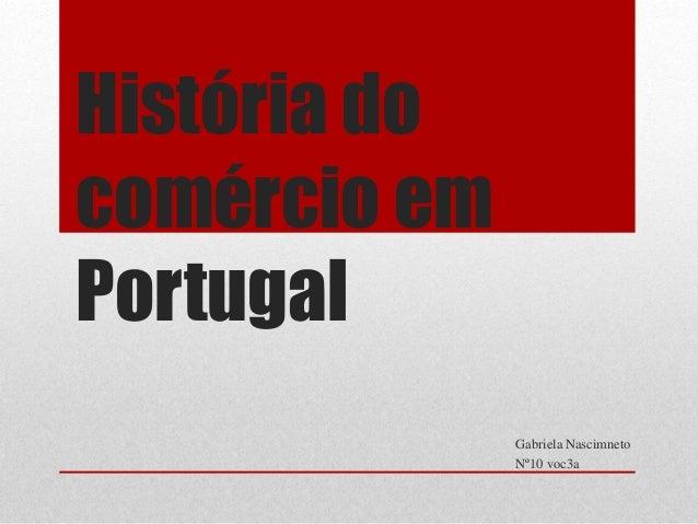 História do comércio em Portugal Gabriela Nascimneto Nº10 voc3a