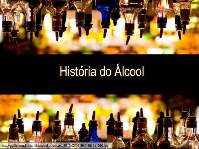 Historia do Álcool História do Álcool http://guilhermederrico.files.wordpress.com/2014/02/161970-1920x1080.jpg