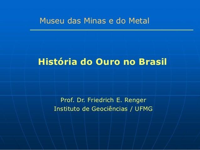 Museu das Minas e do MetalHistória do Ouro no Brasil     Prof. Dr. Friedrich E. Renger   Instituto de Geociências / UFMG