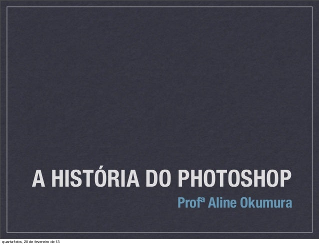 A HISTÓRIA DO PHOTOSHOP                                      Profª Aline Okumuraquarta-feira, 20 de fevereiro de 13