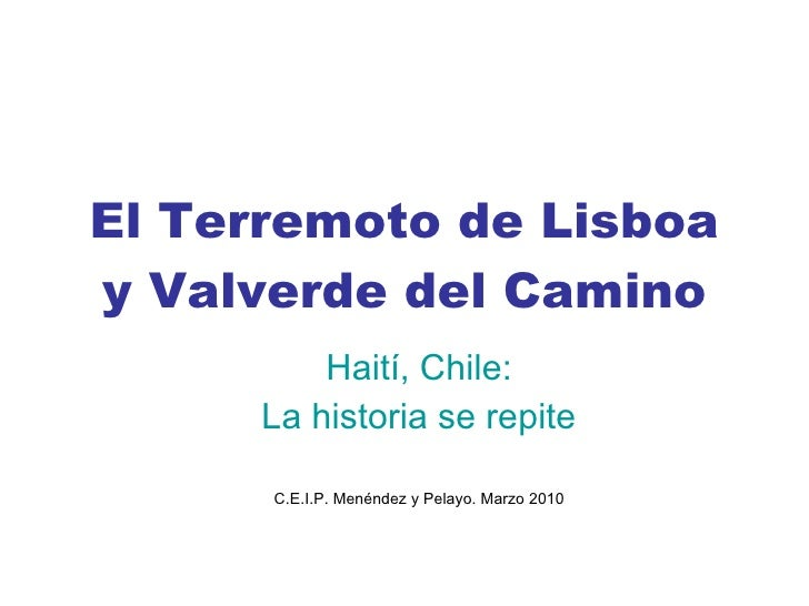 El Terremoto de Lisboa y Valverde del Camino Haití, Chile: La historia se repite C.E.I.P. Menéndez y Pelayo. Marzo 2010