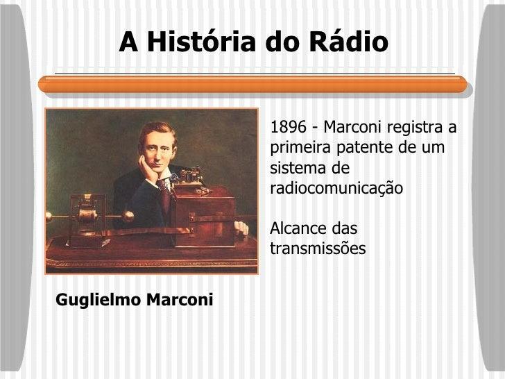 A História do Rádio Guglielmo Marconi 1896 - Marconi registra a primeira patente de um sistema de radiocomunicação Alcance...