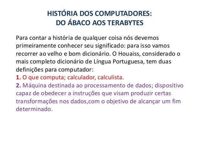 HISTÓRIA DOS COMPUTADORES: DO ÁBACO AOS TERABYTES Para contar a história de qualquer coisa nós devemos primeiramente conhe...