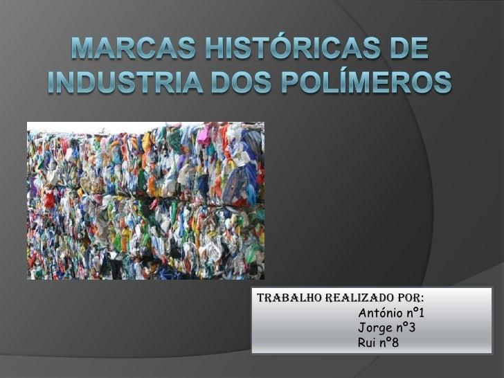 Marcas históricas de industria dos Polímeros<br />Trabalho Realizado por:<br />António nº1<br />Jorge nº3<br />Rui nº8...